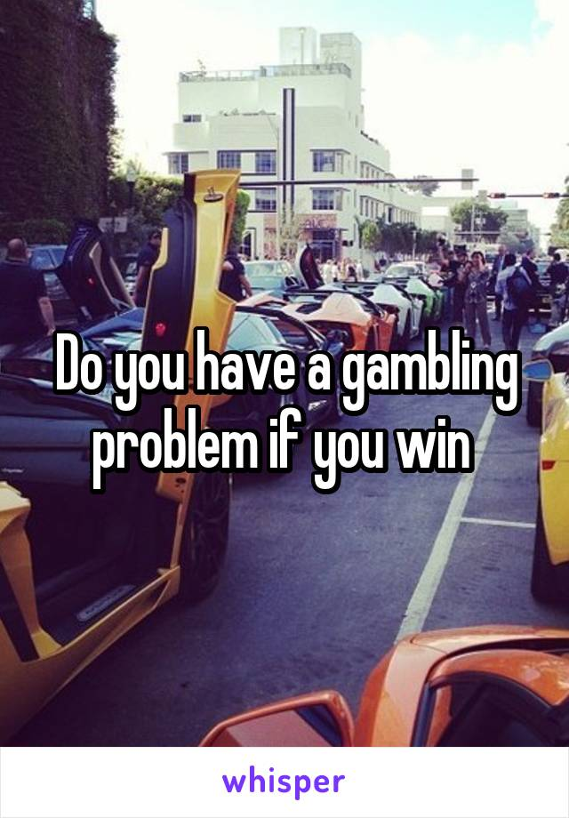 Do you have a gambling problem if you win