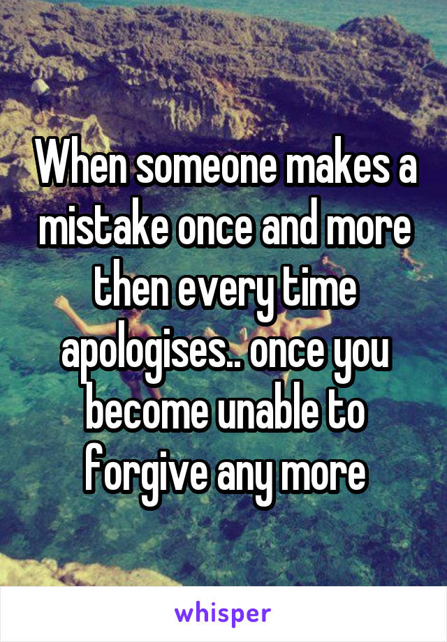 When someone makes a mistake once and more then every time apologises.. once you become unable to forgive any more