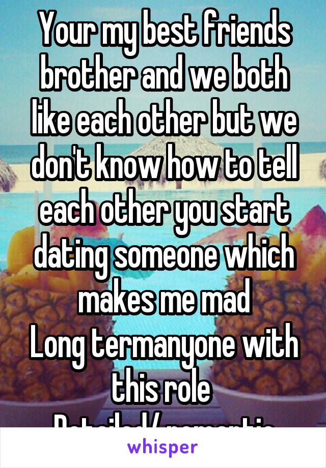 Your my best friends brother and we both like each other but we don't know how to tell each other you start dating someone which makes me mad Long termanyone with this role  Detailed/ romantic
