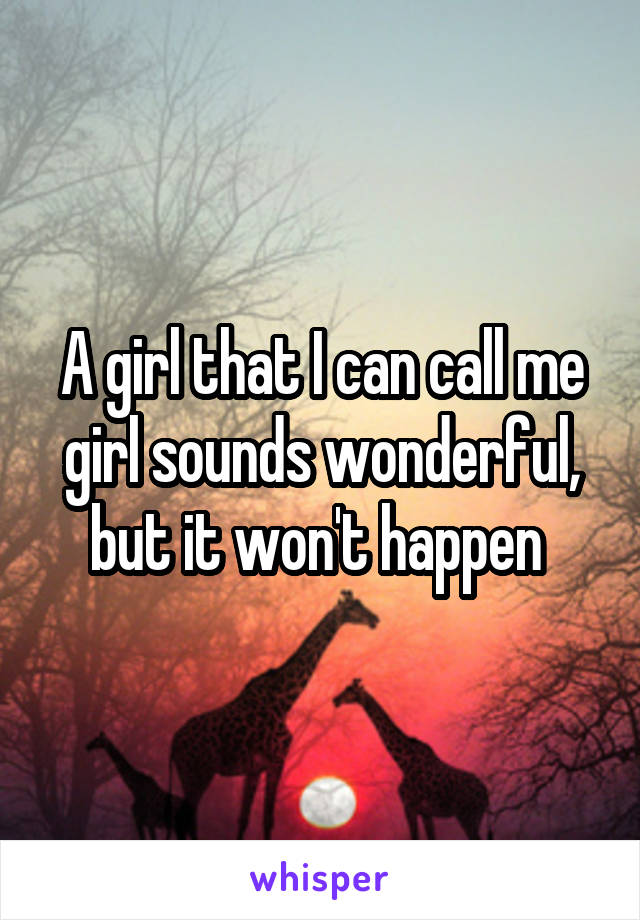 A girl that I can call me girl sounds wonderful, but it won't happen