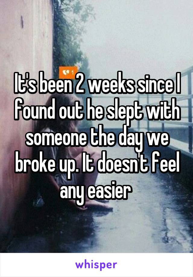 It's been 2 weeks since I found out he slept with someone the day we broke up. It doesn't feel any easier