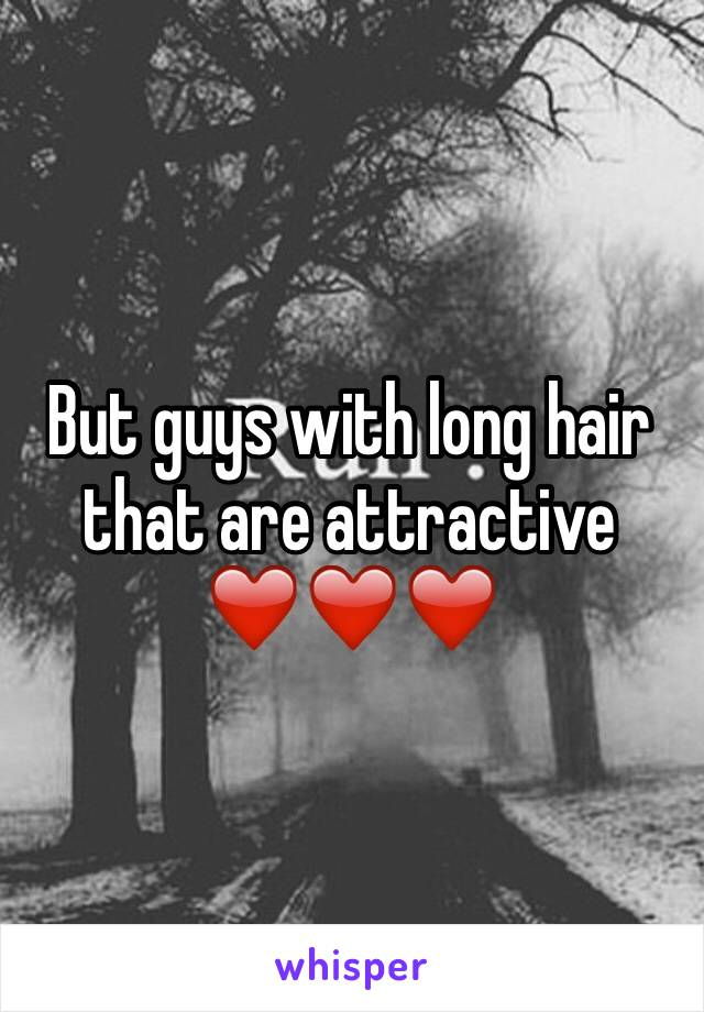 But guys with long hair that are attractive ❤️❤️❤️