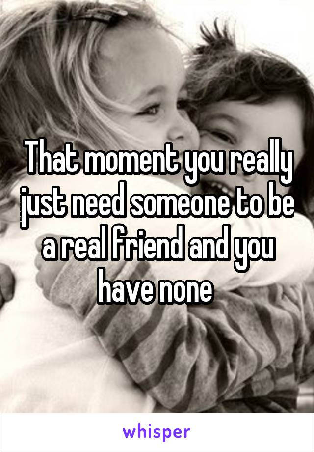 That moment you really just need someone to be a real friend and you have none