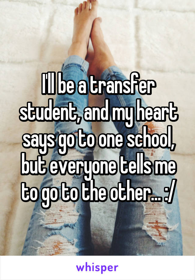 I'll be a transfer student, and my heart says go to one school, but everyone tells me to go to the other... :/