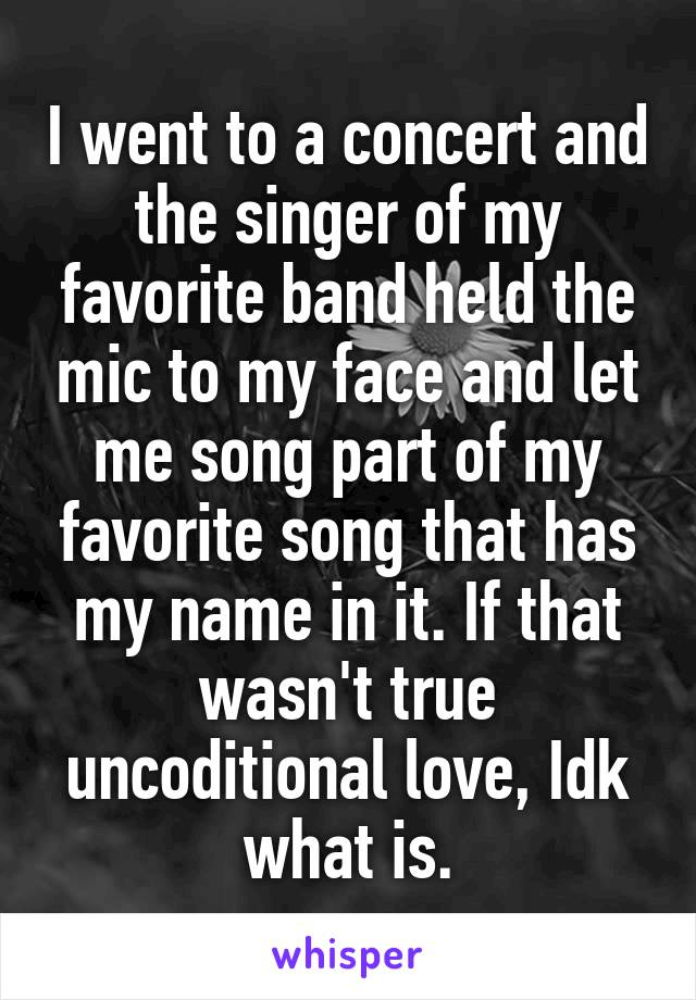 I went to a concert and the singer of my favorite band held the mic to my face and let me song part of my favorite song that has my name in it. If that wasn't true uncoditional love, Idk what is.
