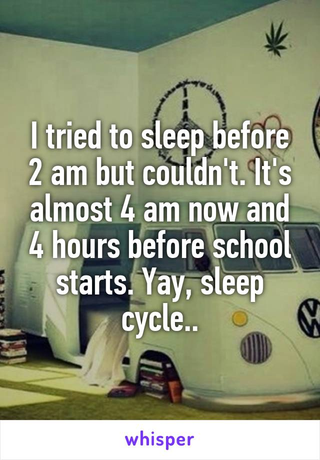 I tried to sleep before 2 am but couldn't. It's almost 4 am now and 4 hours before school starts. Yay, sleep cycle..