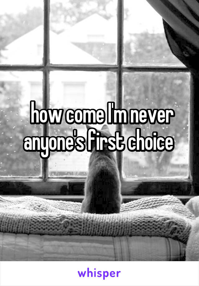how come I'm never anyone's first choice