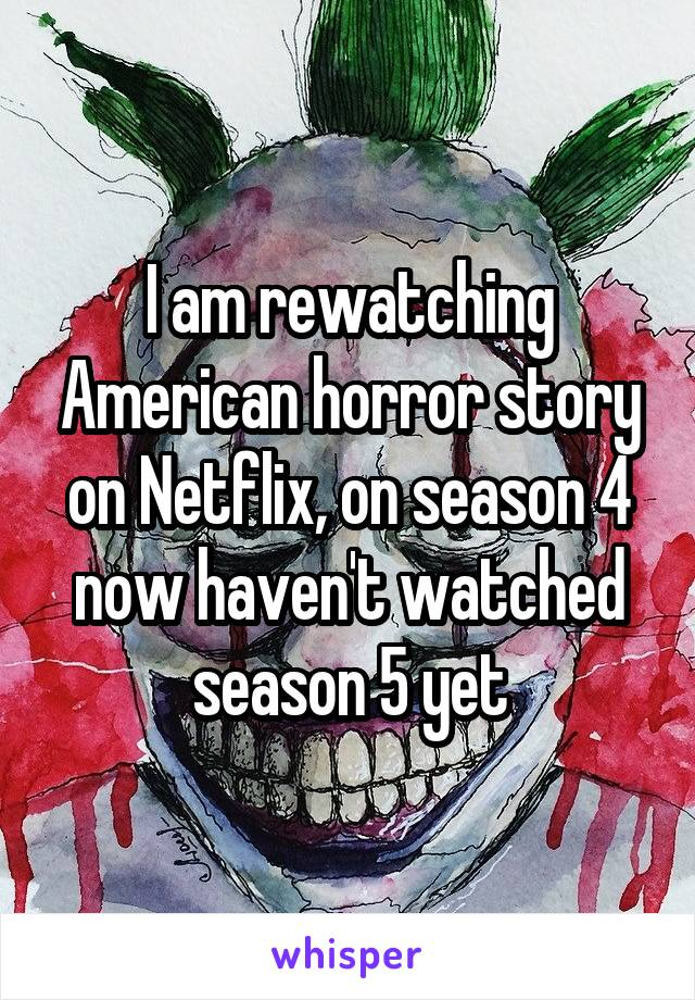 I am rewatching American horror story on Netflix, on season 4 now haven't watched season 5 yet