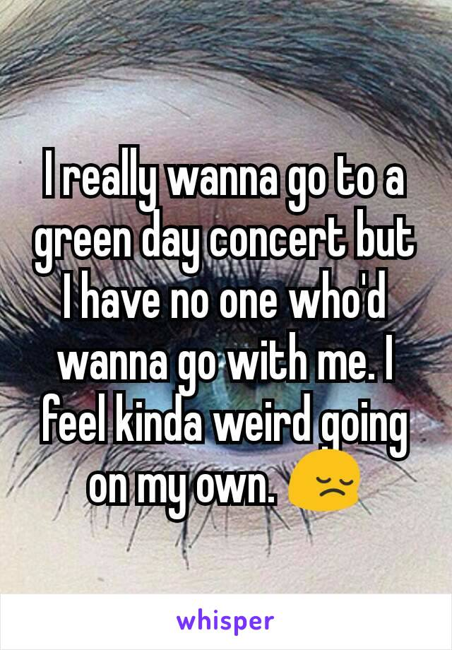 I really wanna go to a green day concert but I have no one who'd wanna go with me. I feel kinda weird going on my own. 😔