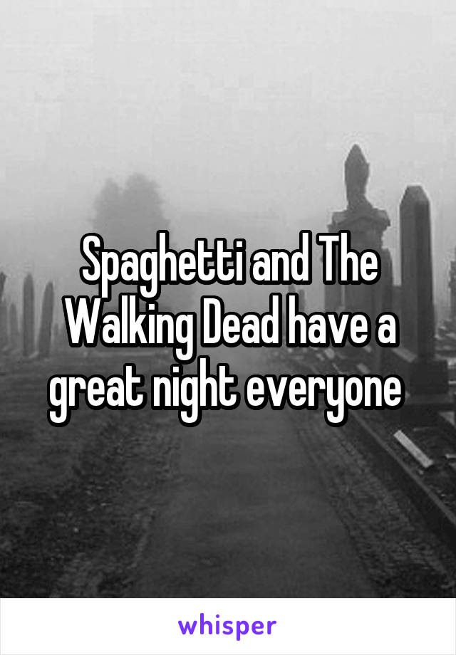 Spaghetti and The Walking Dead have a great night everyone