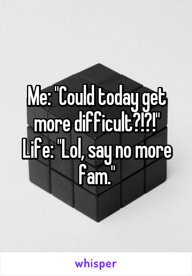 """Me: """"Could today get more difficult?!?!"""" Life: """"Lol, say no more fam."""""""