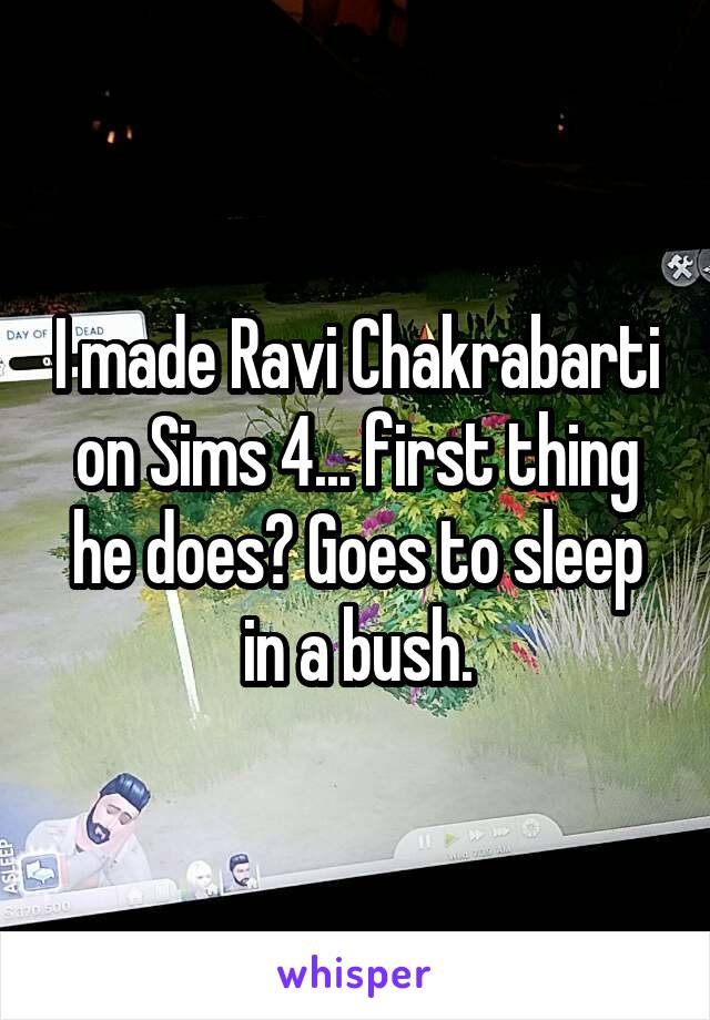 I made Ravi Chakrabarti on Sims 4... first thing he does? Goes to sleep in a bush.