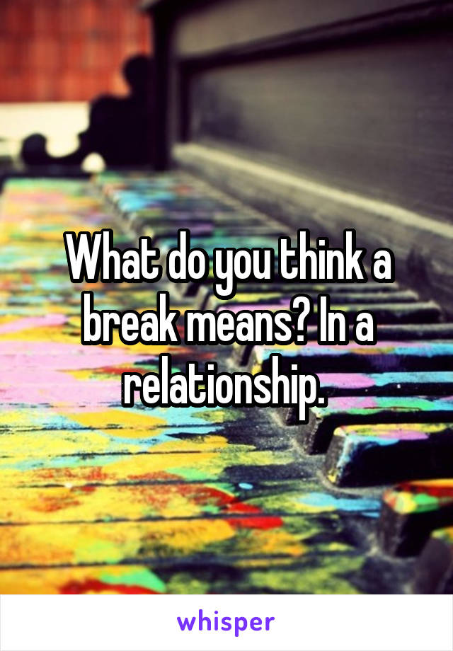 What do you think a break means? In a relationship.