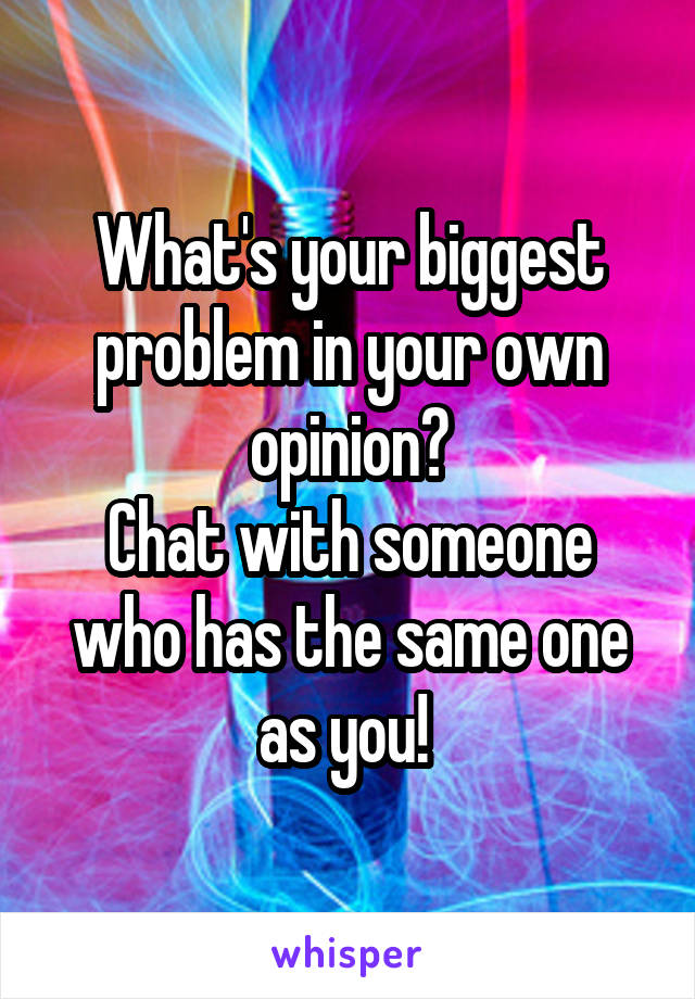 What's your biggest problem in your own opinion? Chat with someone who has the same one as you!