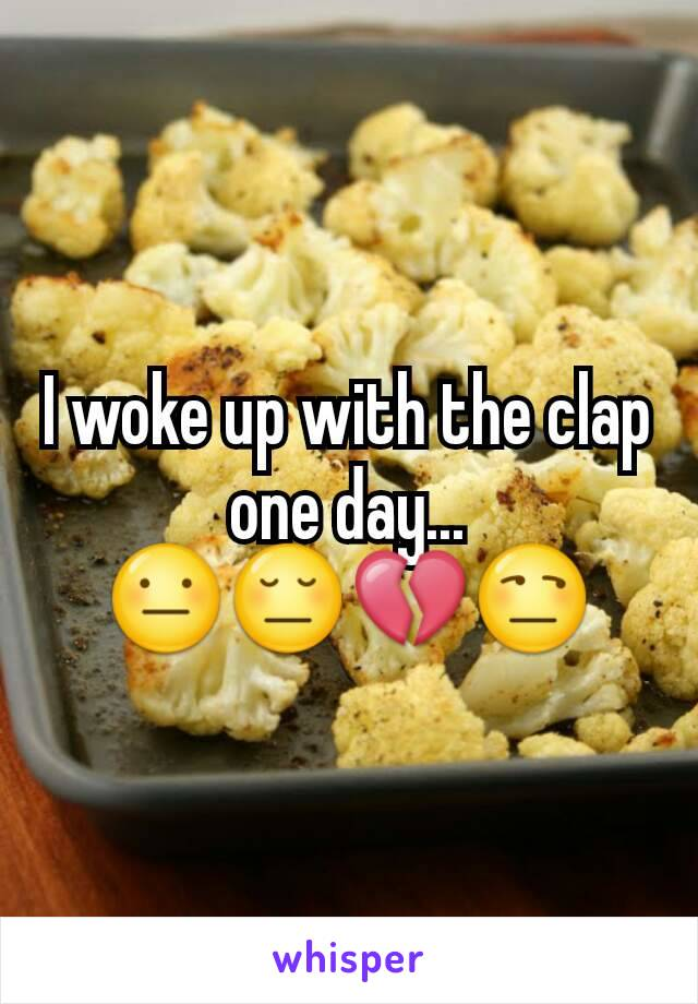 I woke up with the clap one day... 😐😔💔😒