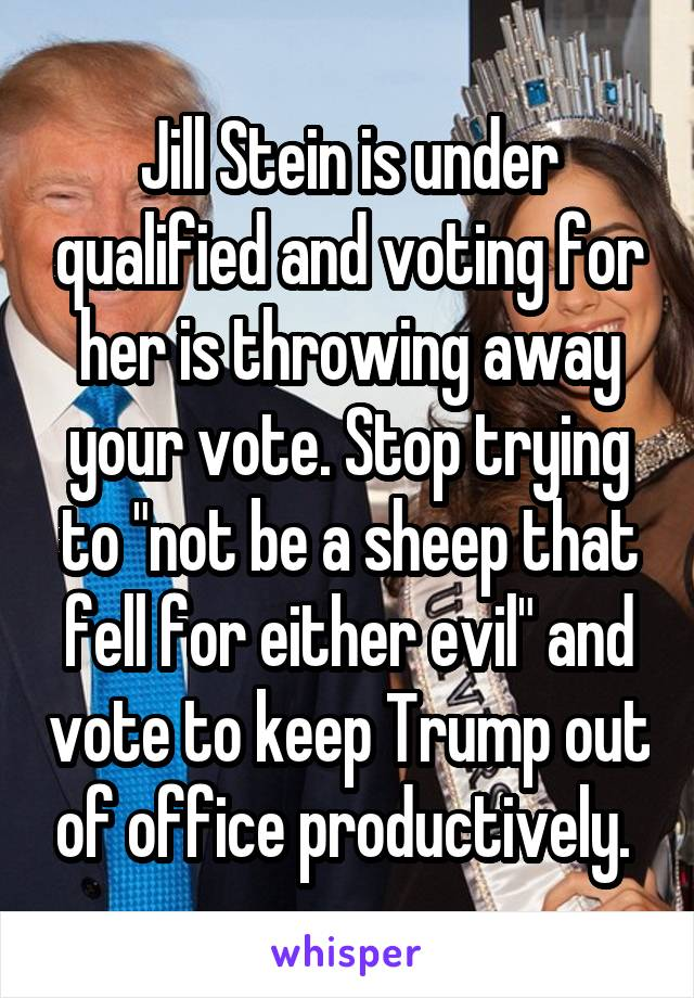 "Jill Stein is under qualified and voting for her is throwing away your vote. Stop trying to ""not be a sheep that fell for either evil"" and vote to keep Trump out of office productively."