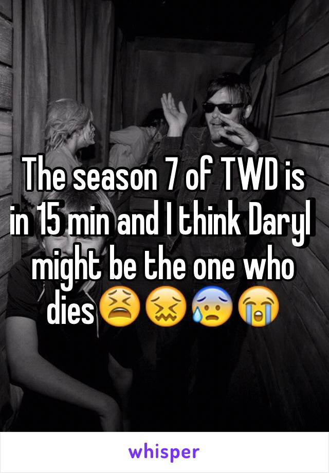 The season 7 of TWD is in 15 min and I think Daryl might be the one who dies😫😖😰😭