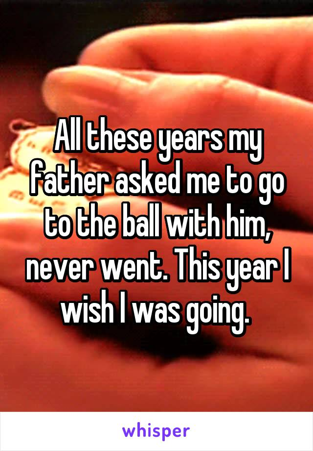All these years my father asked me to go to the ball with him, never went. This year I wish I was going.