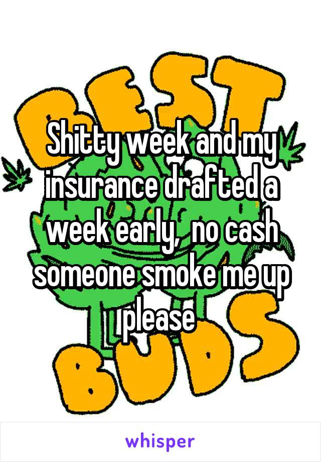Shitty week and my insurance drafted a week early,  no cash someone smoke me up please
