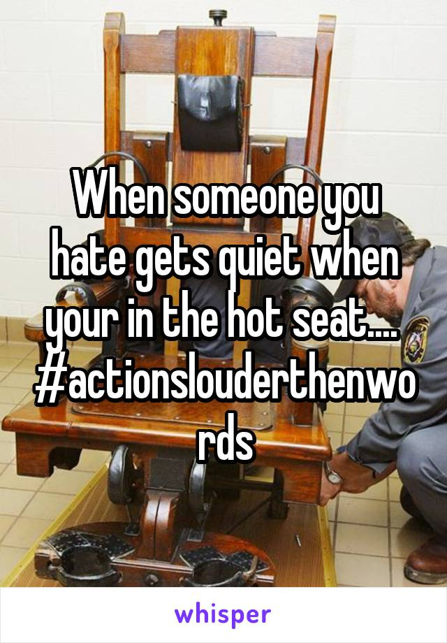 When someone you hate gets quiet when your in the hot seat....  #actionslouderthenwords