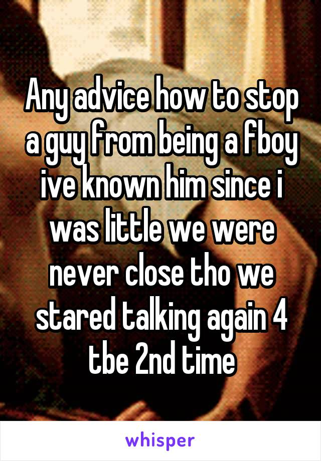 Any advice how to stop a guy from being a fboy ive known him since i was little we were never close tho we stared talking again 4 tbe 2nd time