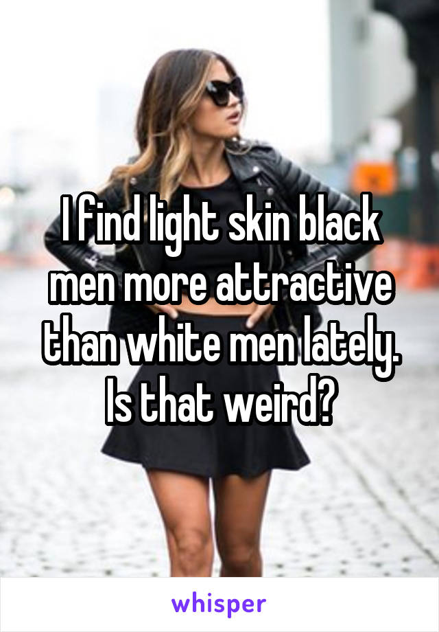 I find light skin black men more attractive than white men lately. Is that weird?
