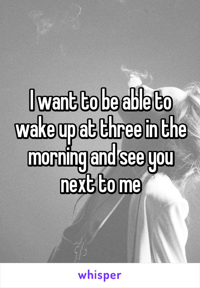 I want to be able to wake up at three in the morning and see you next to me