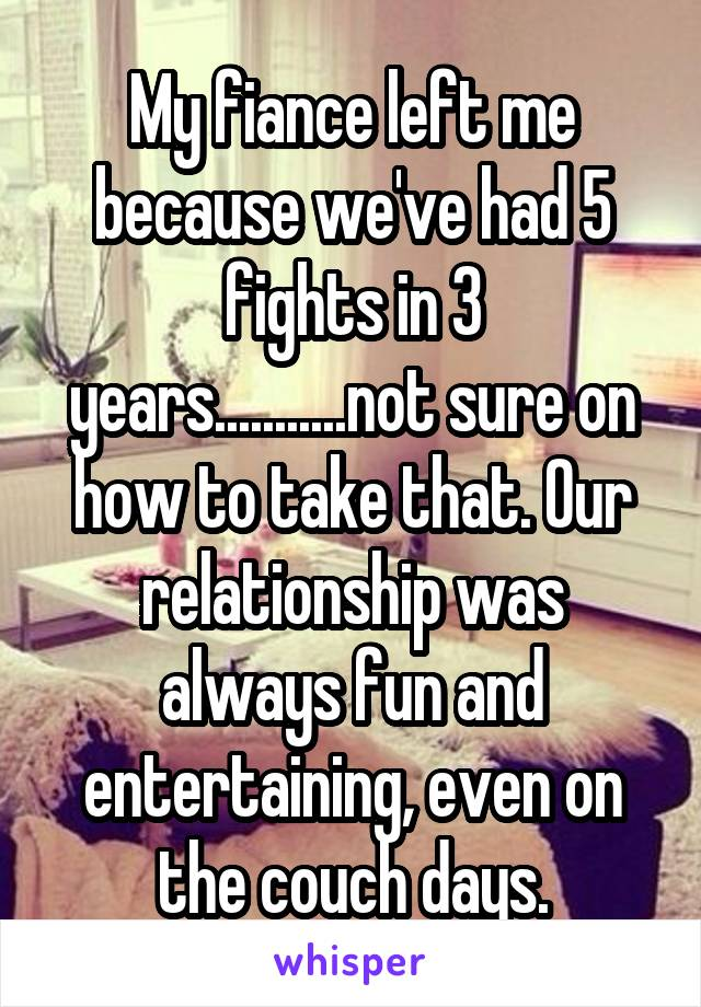 My fiance left me because we've had 5 fights in 3 years...........not sure on how to take that. Our relationship was always fun and entertaining, even on the couch days.