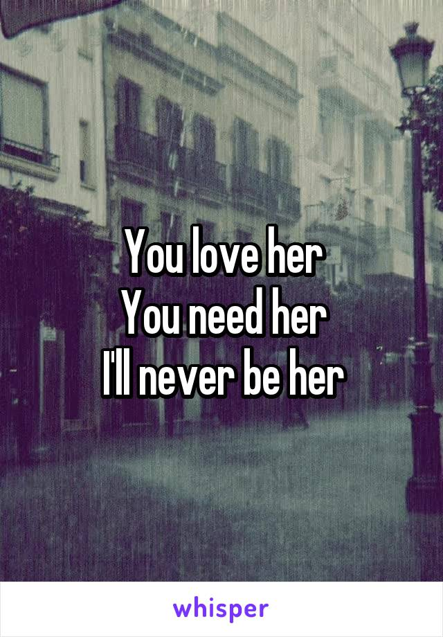 You love her You need her I'll never be her