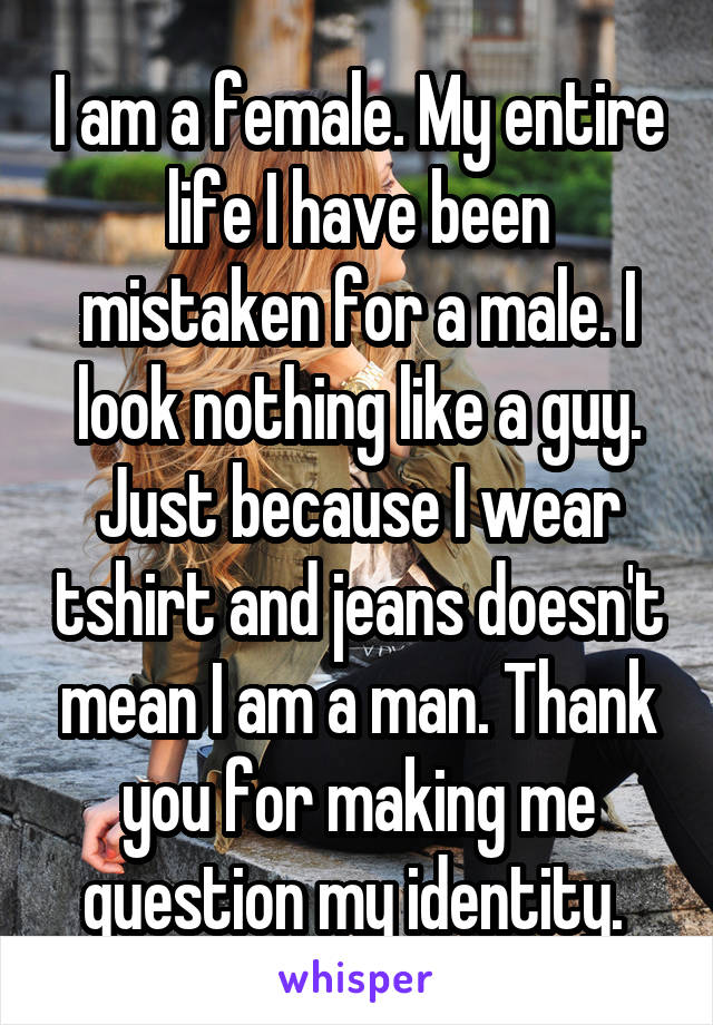 I am a female. My entire life I have been mistaken for a male. I look nothing like a guy. Just because I wear tshirt and jeans doesn't mean I am a man. Thank you for making me question my identity.