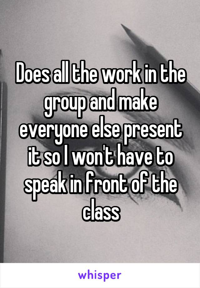 Does all the work in the group and make everyone else present it so I won't have to speak in front of the class