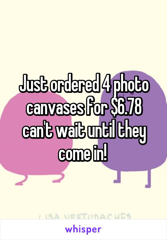 Just ordered 4 photo canvases for $6.78 can't wait until they come in!