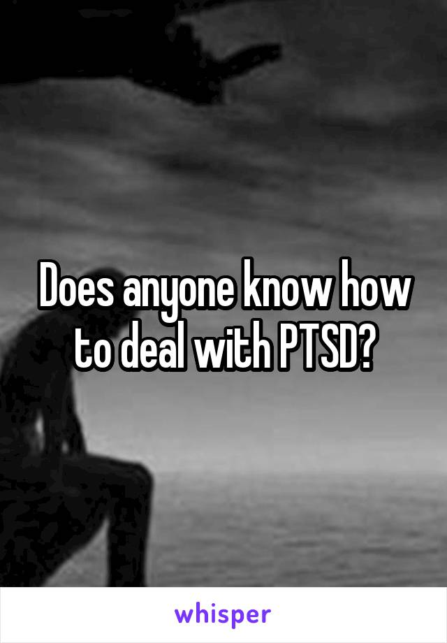 Does anyone know how to deal with PTSD?