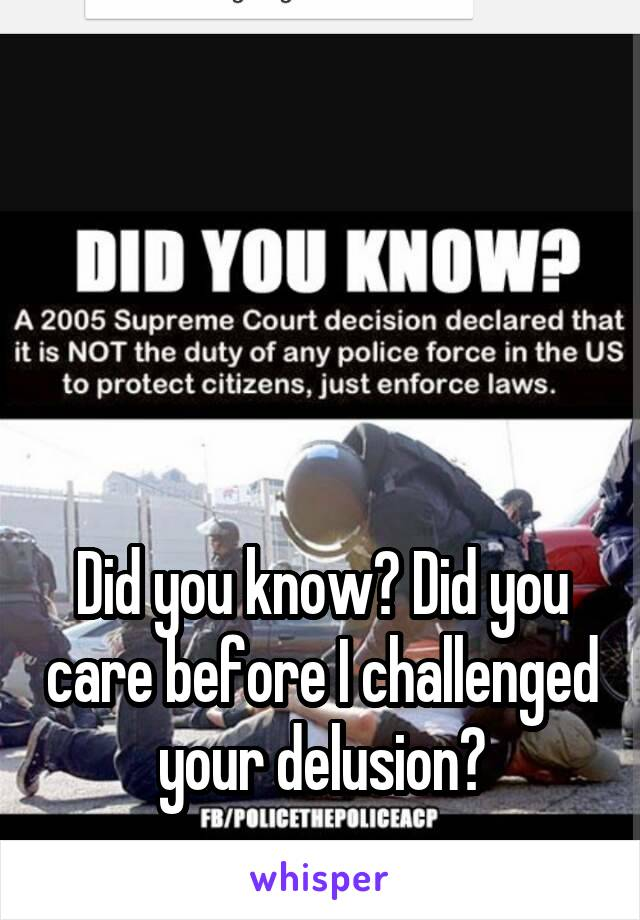 Did you know? Did you care before I challenged your delusion?