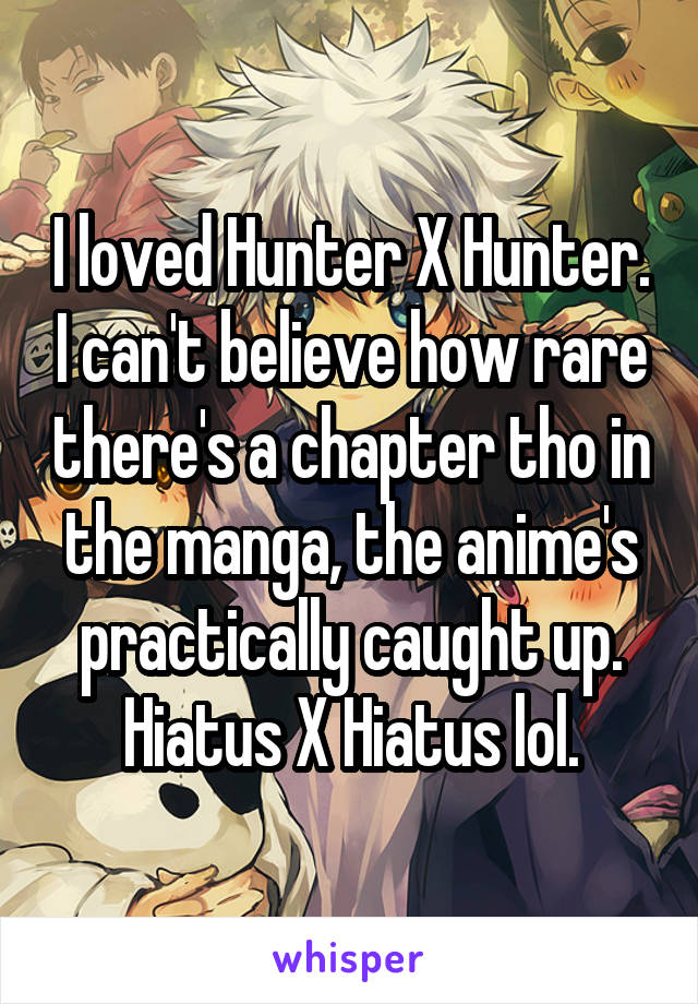 I loved Hunter X Hunter. I can't believe how rare there's a chapter tho in the manga, the anime's practically caught up. Hiatus X Hiatus lol.