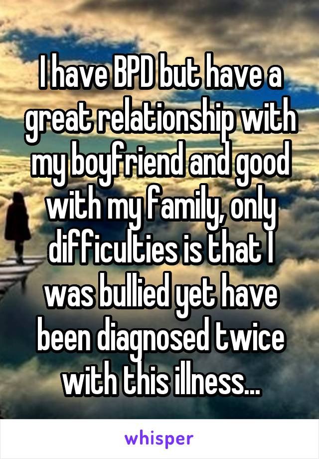 I have BPD but have a great relationship with my boyfriend and good with my family, only difficulties is that I was bullied yet have been diagnosed twice with this illness...