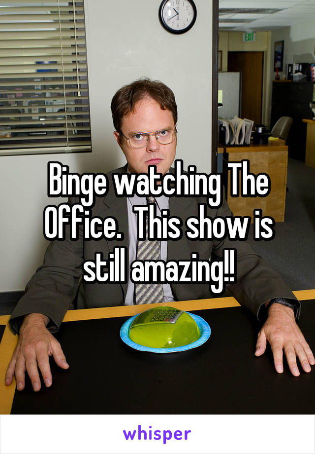 Binge watching The Office.  This show is still amazing!!