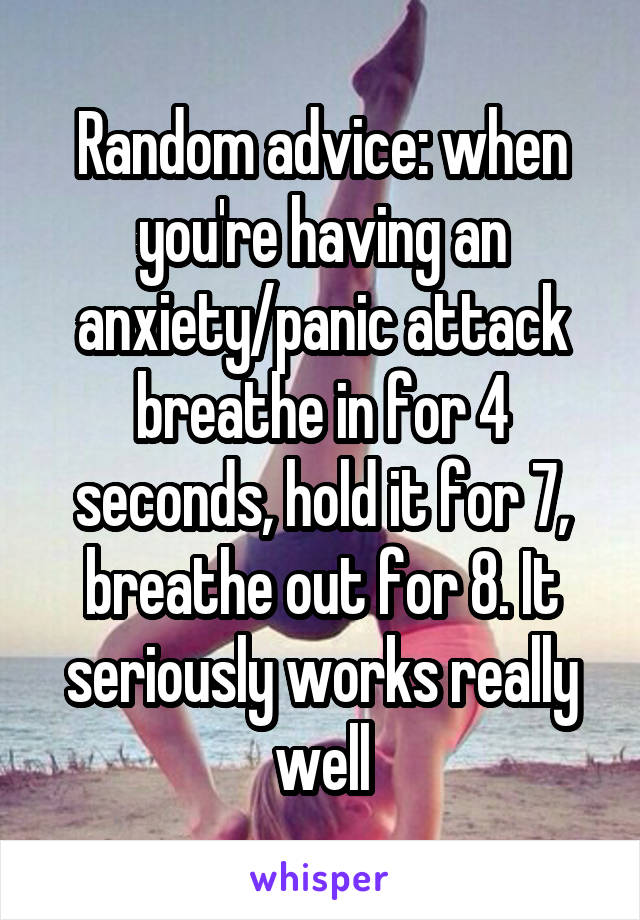 Random advice: when you're having an anxiety/panic attack breathe in for 4 seconds, hold it for 7, breathe out for 8. It seriously works really well