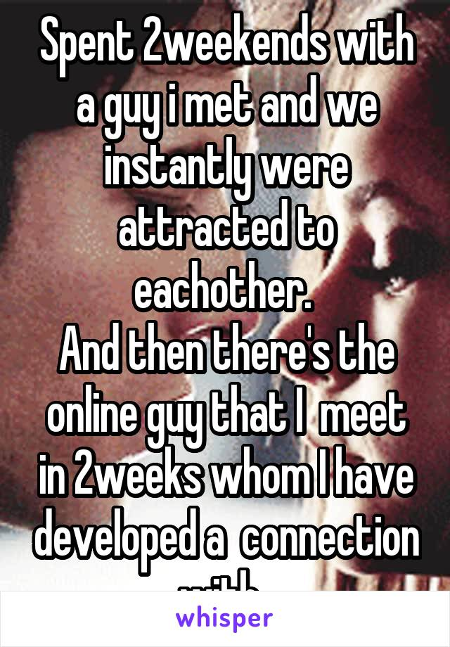 Spent 2weekends with a guy i met and we instantly were attracted to eachother.  And then there's the online guy that I  meet in 2weeks whom I have developed a  connection with.