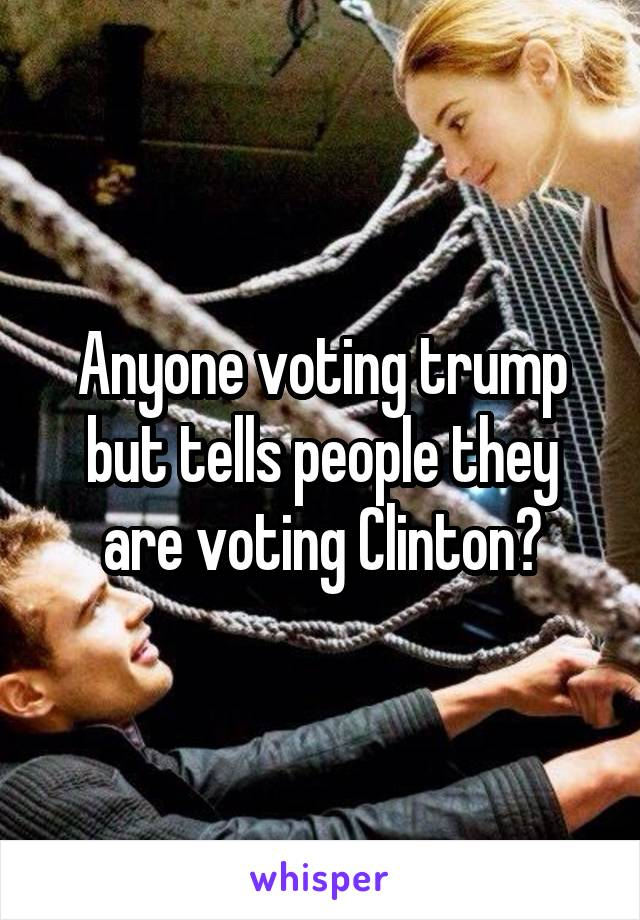 Anyone voting trump but tells people they are voting Clinton?