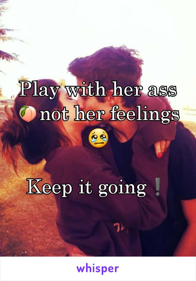 Play with her ass 🍑not her feelings 😢  Keep it going❗