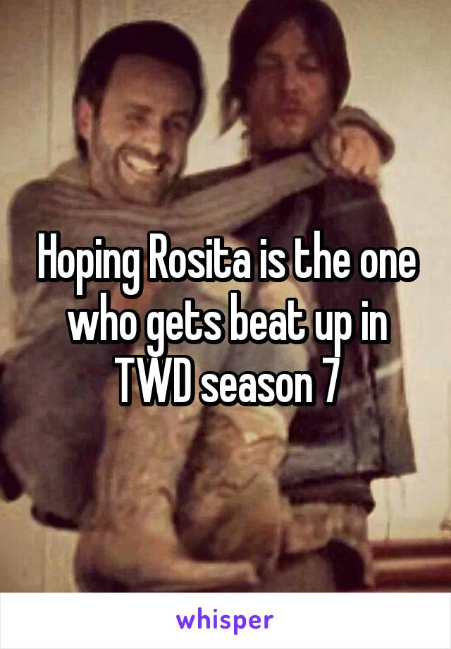 Hoping Rosita is the one who gets beat up in TWD season 7
