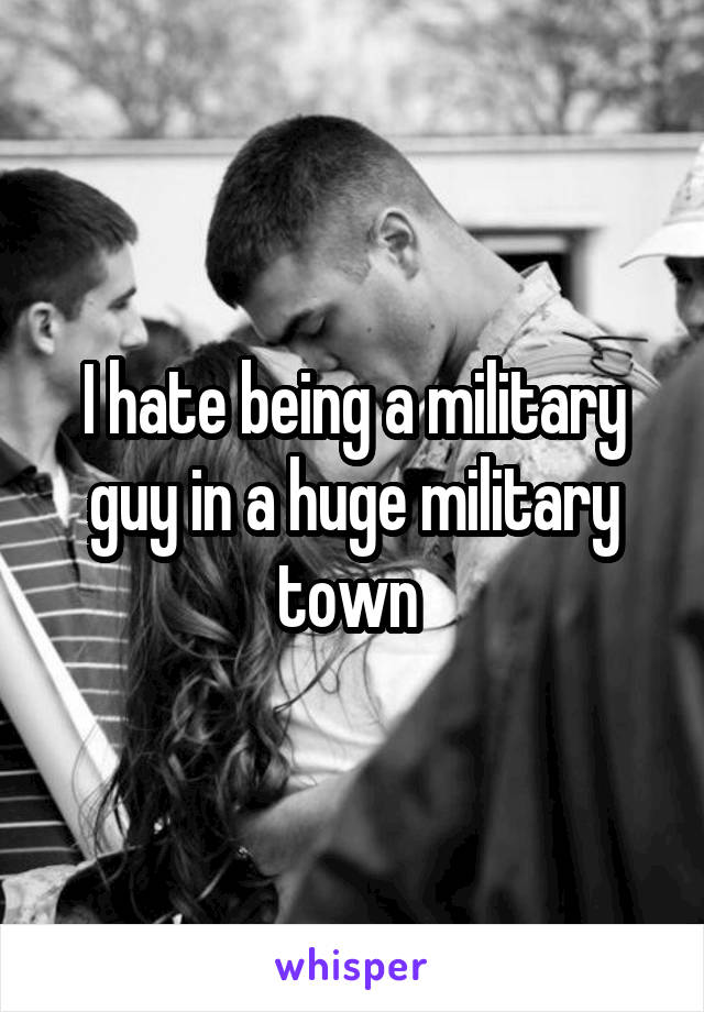 I hate being a military guy in a huge military town