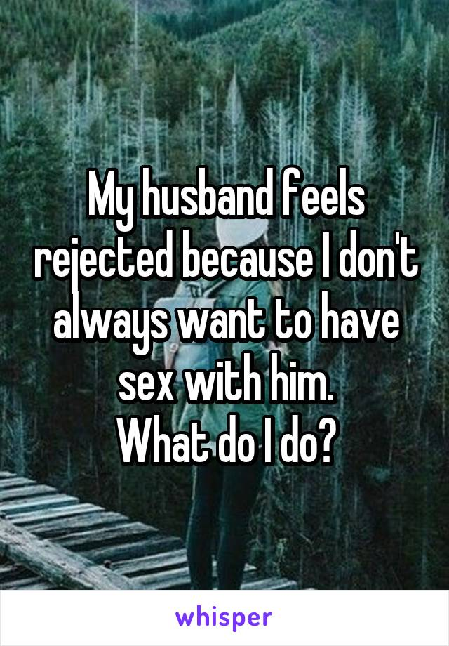 My husband feels rejected because I don't always want to have sex with him. What do I do?