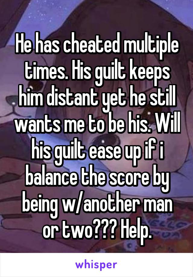 He has cheated multiple times. His guilt keeps him distant yet he still wants me to be his. Will his guilt ease up if i balance the score by being w/another man or two??? Help.