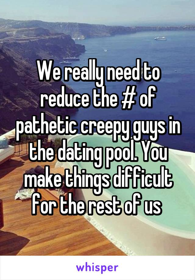 We really need to reduce the # of pathetic creepy guys in the dating pool. You make things difficult for the rest of us