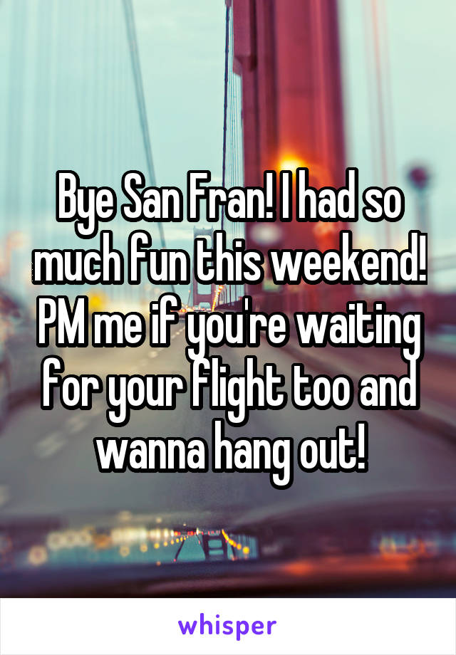 Bye San Fran! I had so much fun this weekend! PM me if you're waiting for your flight too and wanna hang out!