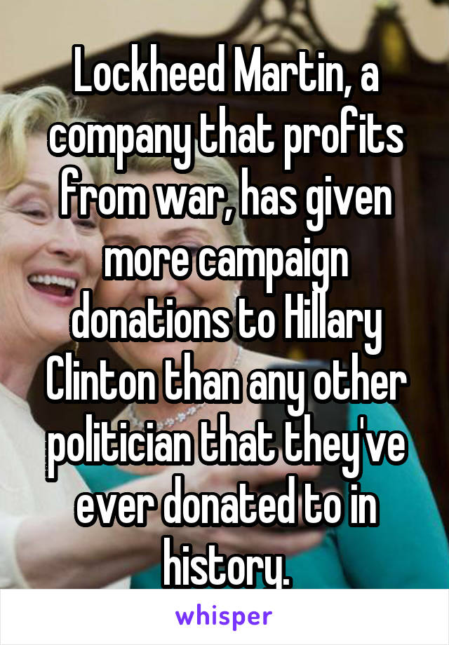 Lockheed Martin, a company that profits from war, has given more campaign donations to Hillary Clinton than any other politician that they've ever donated to in history.