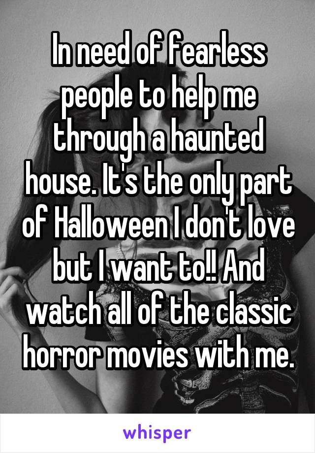 In need of fearless people to help me through a haunted house. It's the only part of Halloween I don't love but I want to!! And watch all of the classic horror movies with me.