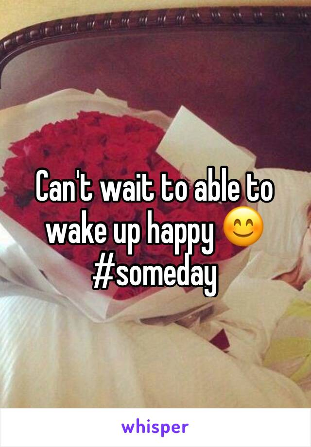 Can't wait to able to wake up happy 😊 #someday